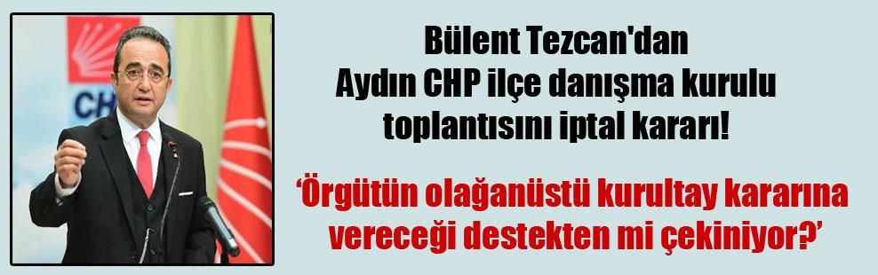 Bülent Tezcan'dan Aydın CHP ilçe danışma kurulu toplantısını iptal kararı!