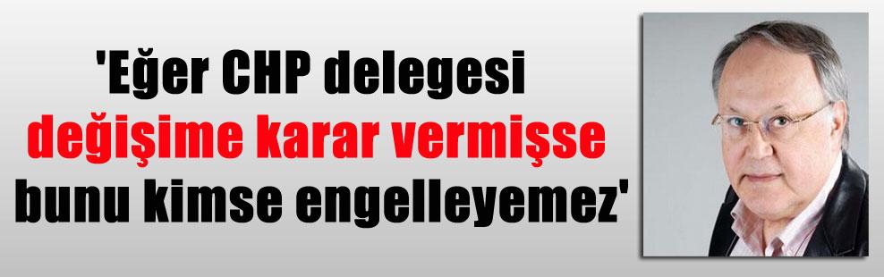 'Eğer CHP delegesi değişime karar vermişse bunu kimse engelleyemez'