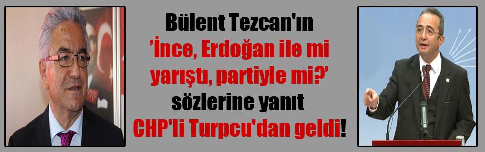 Bülent Tezcan'ın 'İnce, Erdoğan ile mi yarıştı, partiyle mi?' sözlerine yanıt CHP'li Turpcu'dan geldi!