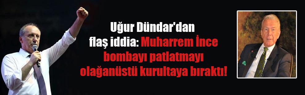 Uğur Dündar'dan flaş iddia: Muharrem İnce bombayı patlatmayı olağanüstü kurultaya bıraktı!