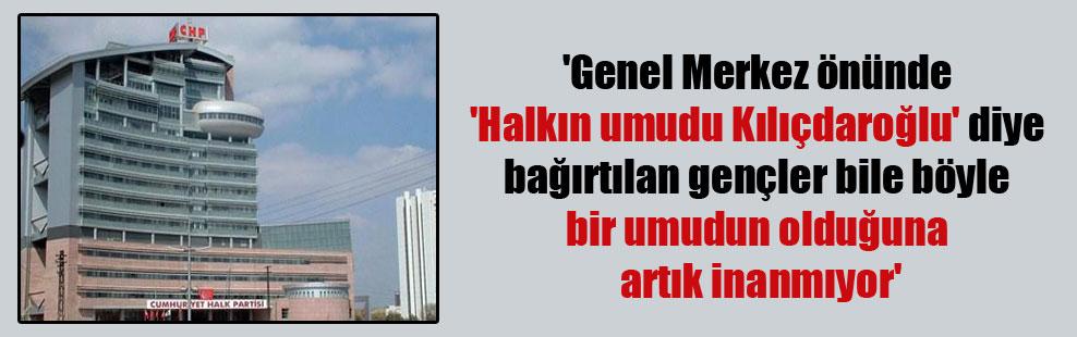 'Genel Merkez önünde 'Halkın umudu Kılıçdaroğlu' diye bağırtılan gençler bile böyle bir umudun olduğuna artık inanmıyor'