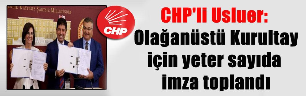 CHP'li Usluer: Olağanüstü Kurultay için yeter sayıda imza toplandı