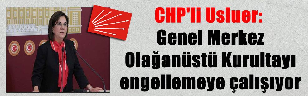 CHP'li Usluer: Genel Merkez Olağanüstü Kurultayı engellemeye çalışıyor
