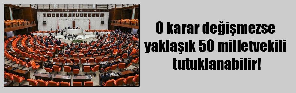 O karar değişmezse yaklaşık 50 milletvekili tutuklanabilir!