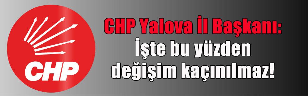 CHP Yalova İl Başkanı: İşte bu yüzden değişim kaçınılmaz!