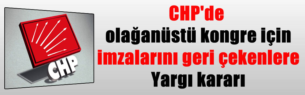 CHP'de olağanüstü kongre için imzalarını geri çekenlere Yargı kararı