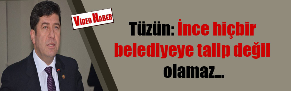 Tüzün: İnce hiçbir belediyeye talip değil olamaz…