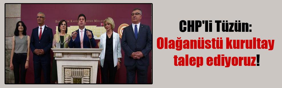 CHP'li Tüzün: Olağanüstü kurultay talep ediyoruz!