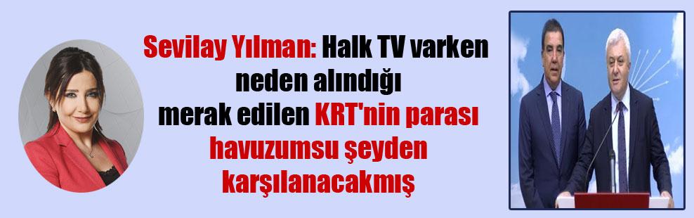 Sevilay Yılman: Halk TV varken neden alındığı merak edilen KRT'nin parası havuzumsu şeyden karşılanacakmış