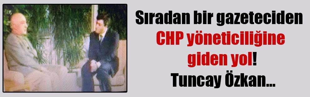 Sıradan bir gazeteciden CHP yöneticiliğine giden yol! Tuncay Özkan…