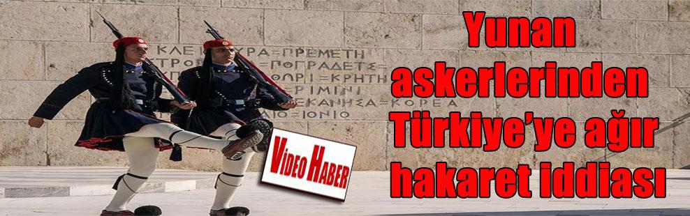 Yunan askerlerinden Türkiye'ye ağır hakaret iddiası