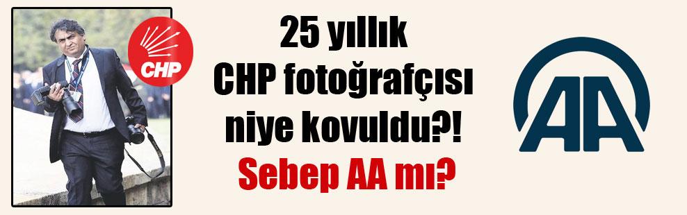 25 yıllık CHP fotoğrafçısı niye kovuldu?! Sebep AA mı?