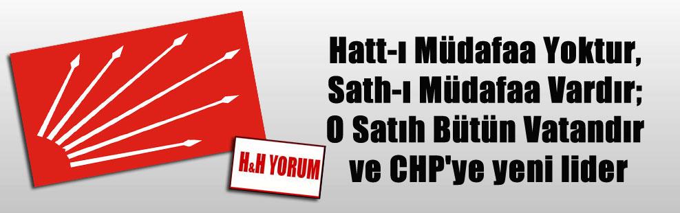 Hatt-ı Müdafaa Yoktur, Sath-ı Müdafaa Vardır; O Satıh Bütün Vatandır ve CHP'ye yeni lider