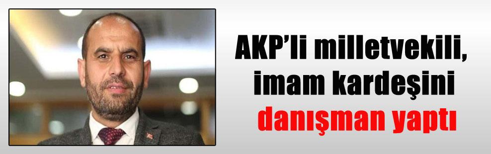 AKP'li milletvekili, imam kardeşini danışman yaptı