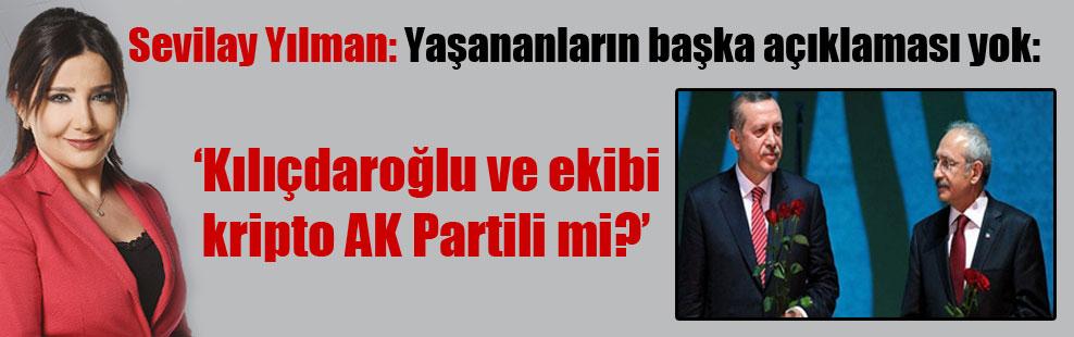 Sevilay Yılman: Yaşananların başka açıklaması yok: Kılıçdaroğlu ve ekibi kripto AK Partili mi?