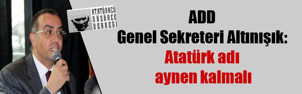 ADD Genel Sekreteri Altınışık: Atatürk adı aynen kalmalı