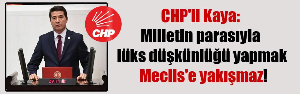 CHP'li Kaya: Milletin parasıyla lüks düşkünlüğü yapmak Meclis'e yakışmaz!