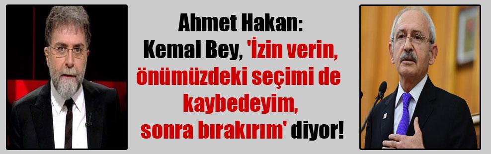 Ahmet Hakan: Kemal Bey, 'İzin verin, önümüzdeki seçimi de kaybedeyim, sonra bırakırım' diyor!