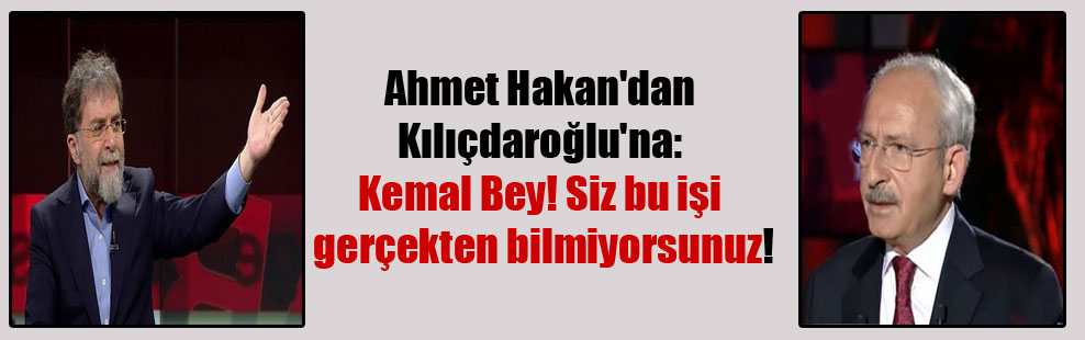 Ahmet Hakan'dan Kılıçdaroğlu'na: Kemal Bey! Siz bu işi gerçekten bilmiyorsunuz!