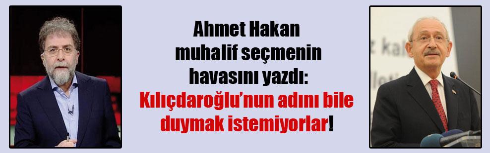 Ahmet Hakan muhalif seçmenin havasını yazdı: Kılıçdaroğlu'nun adını bile duymak istemiyorlar!