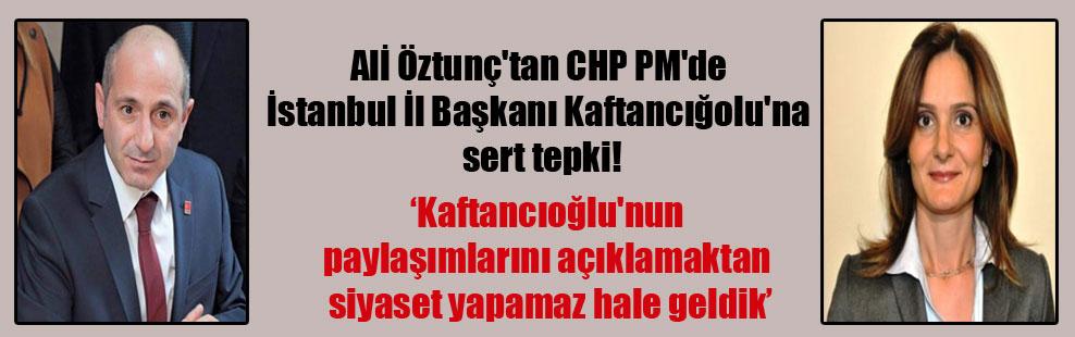 Alİ Öztunç'tan CHP PM'de İstanbul İl Başkanı Kaftancığolu'na sert tepki!