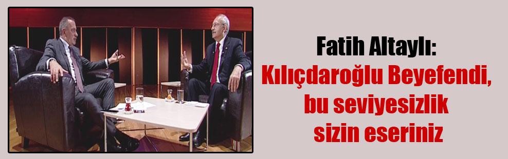Fatih Altaylı: Kılıçdaroğlu Beyefendi, bu seviyesizlik sizin eseriniz