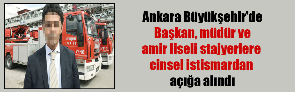 Ankara Büyükşehir'de Başkan, müdür ve amir liseli stajyerlere cinsel istismardan açığa alındı