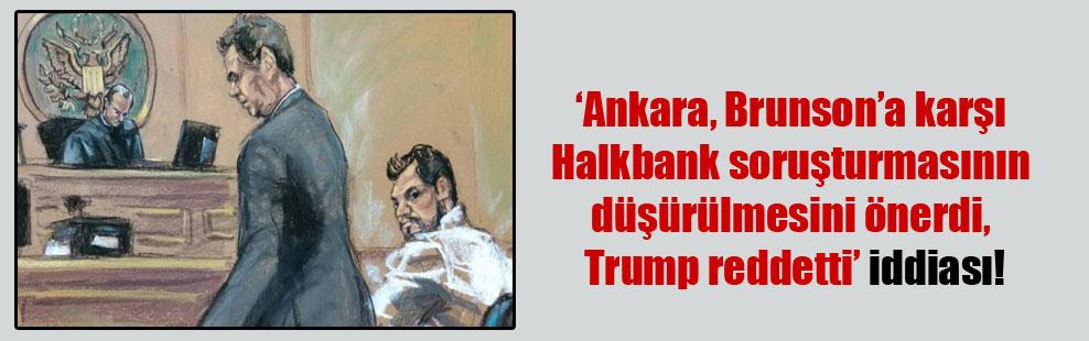 'Ankara, Brunson'a karşı Halkbank soruşturmasının düşürülmesini önerdi, Trump reddetti' iddiası!