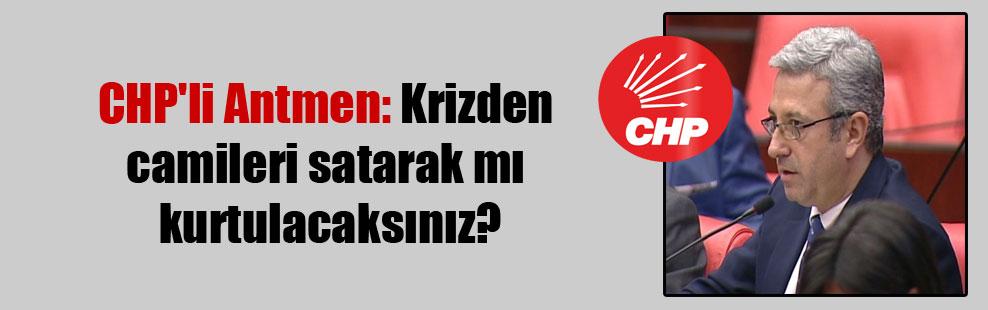 CHP'li Antmen: Krizden camileri satarak mı kurtulacaksınız?