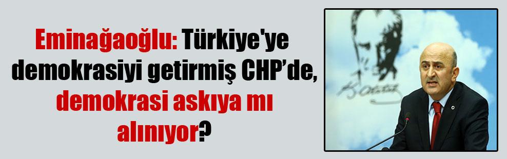 Eminağaoğlu: Türkiye'ye demokrasiyi getirmiş CHP'de, demokrasi askıya mı alınıyor?