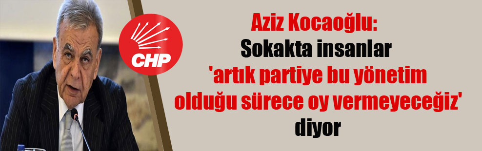 Aziz Kocaoğlu: Sokakta insanlar 'artık partiye bu yönetim olduğu sürece oy vermeyeceğiz' diyor