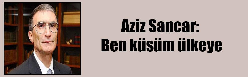 Aziz Sancar: Ben küsüm ülkeye