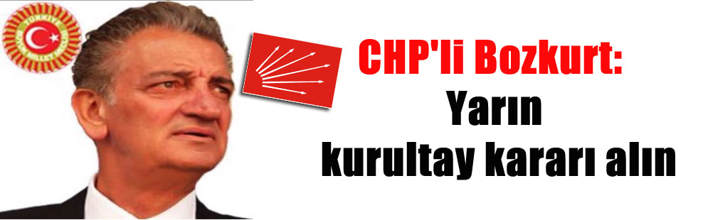 CHP'li Bozkurt: Yarın kurultay kararı alın