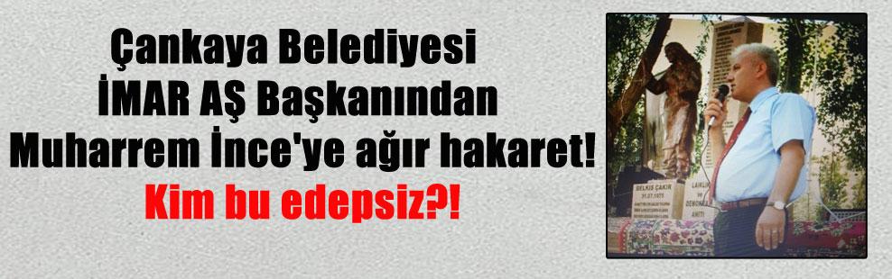 Çankaya Belediyesi İMAR AŞ Başkanından Muharrem İnce'ye ağır hakaret! Kim bu edepsiz?!