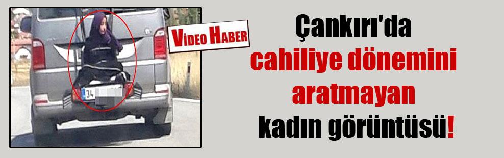 Çankırı'da cahiliye dönemini aratmayan kadın görüntüsü!