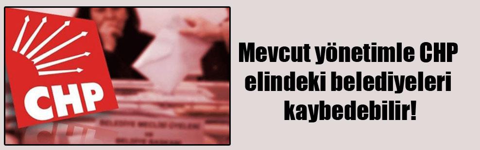 Mevcut yönetimle CHP elindeki belediyeleri kaybedebilir!