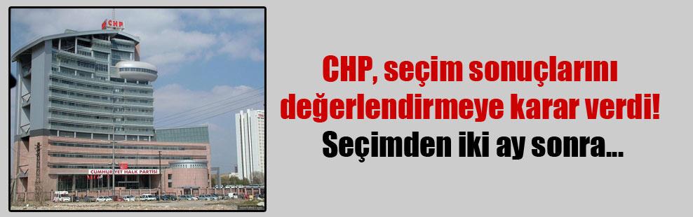 CHP, seçim sonuçlarını değerlendirmeye karar verdi! Seçimden iki ay sonra…