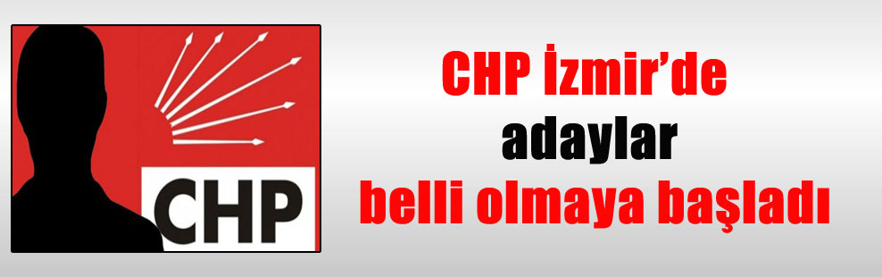 CHP İzmir'de adaylar belli olmaya başladı