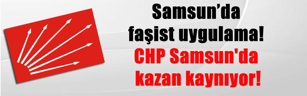 Samsun'da faşist uygulama! CHP Samsun'da kazan kaynıyor!