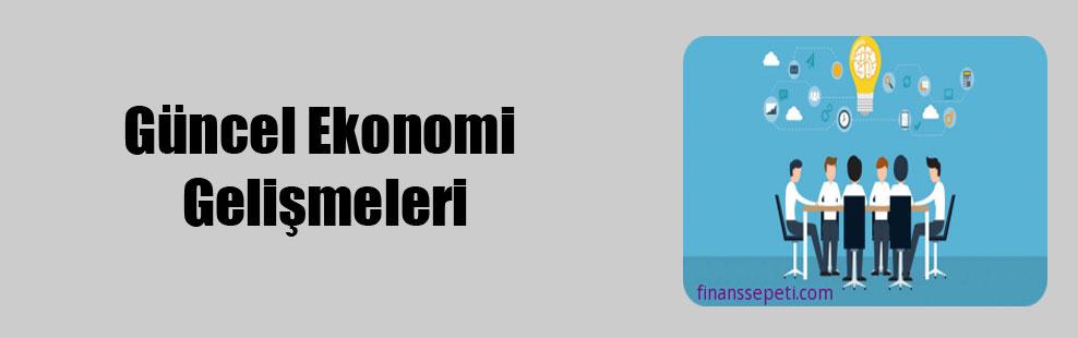 Güncel Ekonomi Gelişmeleri