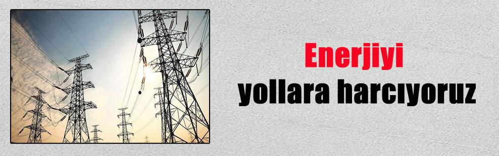Enerjiyi yollara harcıyoruz