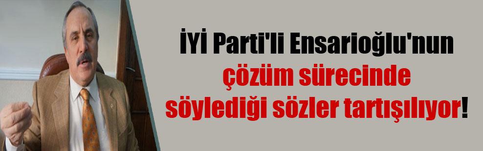 İYİ Parti'li Ensarioğlu'nun çözüm sürecinde söylediği sözler tartışılıyor!