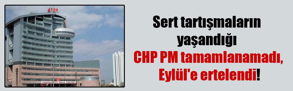 Sert tartışmaların yaşandığı CHP PM tamamlanamadı, Eylül'e ertelendi!