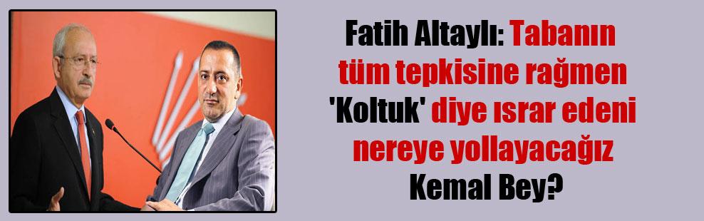 Fatih Altaylı: Tabanın tüm tepkisine rağmen 'Koltuk' diye ısrar edeni nereye yollayacağız Kemal Bey