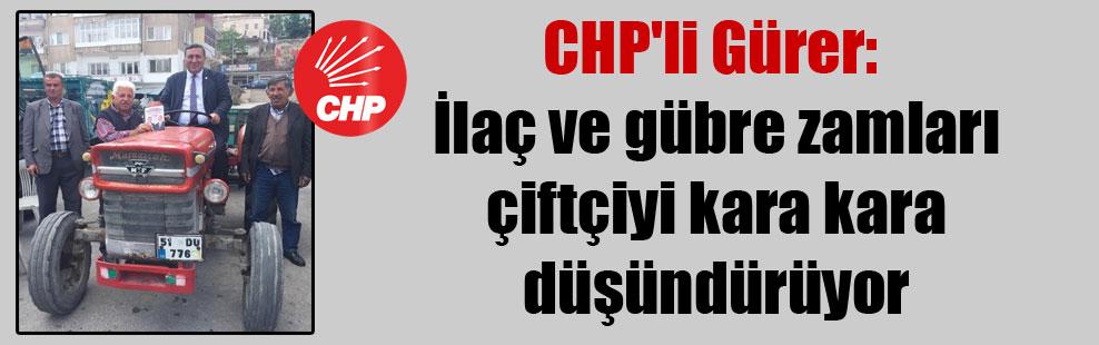 CHP'li Gürer: İlaç ve gübre zamları çiftçiyi kara kara düşündürüyor