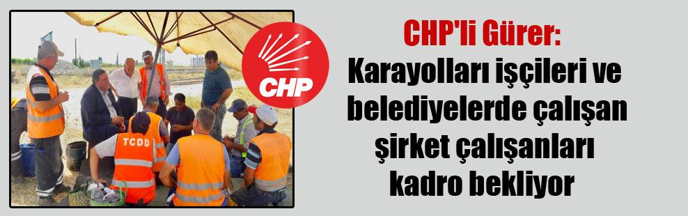 CHP'li Gürer: Karayolları işçileri ve belediyelerde çalışan şirket çalışanları kadro bekliyor