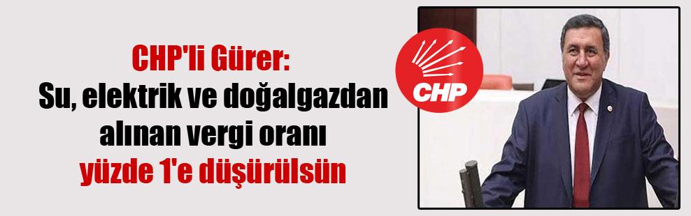 CHP'li Gürer: Su, elektrik ve doğalgazdan alınan vergi oranı yüzde 1'e düşürülsün
