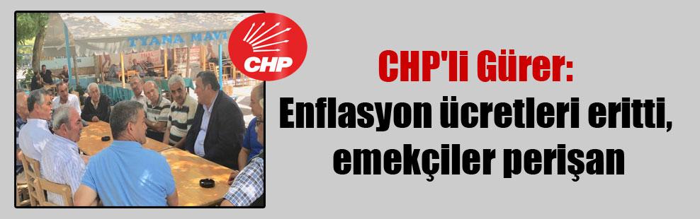 CHP'li Gürer: Enflasyon ücretleri eritti, emekçiler perişan