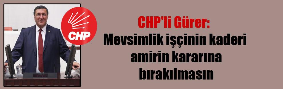 CHP'li Gürer: Mevsimlik işçinin kaderi amirin kararına bırakılmasın