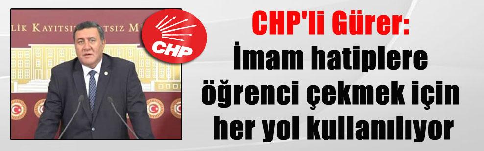 CHP'li Gürer: İmam hatiplere öğrenci çekmek için her yol kullanılıyor